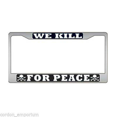 We Kill For Peace Chrome Plated License Plate Frame 6X12 Inches ...